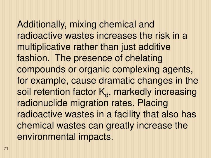Additionally, mixing chemical and radioactive wastes increases the risk in a multiplicative rather than just additive fashion.  The presence of chelating compounds or organic complexing agents, for example, cause dramatic changes in the soil retention factor K
