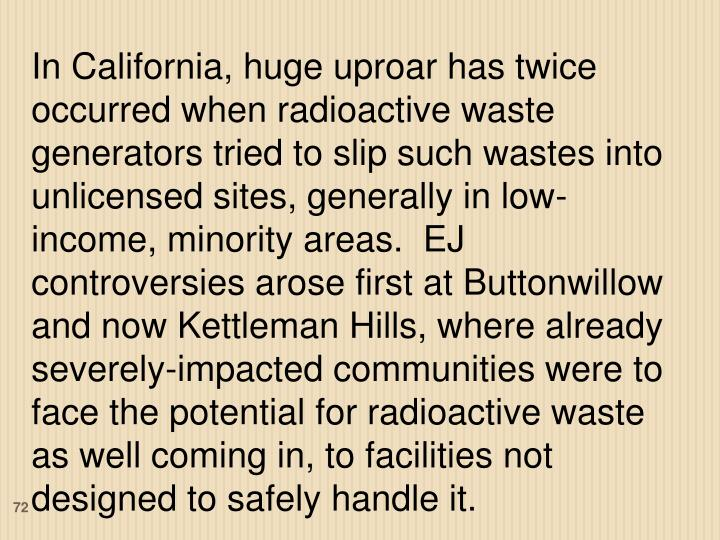 In California, huge uproar has twice occurred when radioactive waste generators tried to slip such wastes into unlicensed sites, generally in low-income, minority areas.  EJ controversies arose first at Buttonwillow and now Kettleman Hills, where already severely-impacted communities were to face the potential for radioactive waste as well coming in, to facilities not designed to safely handle it.