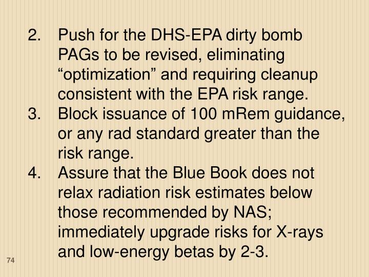 """Push for the DHS-EPA dirty bomb PAGs to be revised, eliminating """"optimization"""" and requiring cleanup consistent with the EPA risk range."""