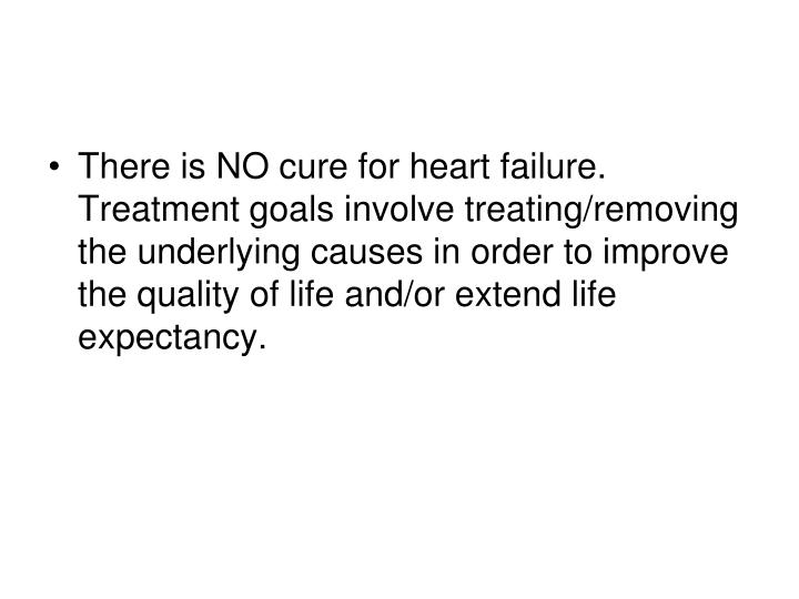 There is NO cure for heart failure. Treatment goals involve treating/removing the underlying causes in order to improve the quality of life and/or extend life expectancy.