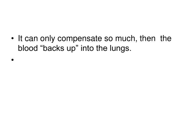 """It can only compensate so much, then  the blood """"backs up"""" into the lungs."""