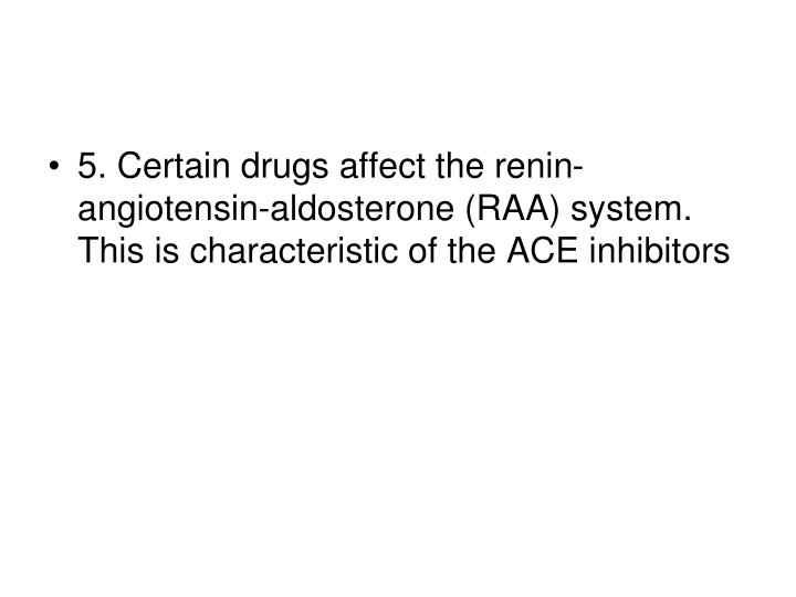 5. Certain drugs affect the renin-angiotensin-aldosterone (RAA) system. This is characteristic of the ACE inhibitors