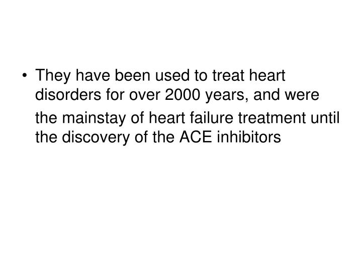 They have been used to treat heart disorders for over 2000 years, and were