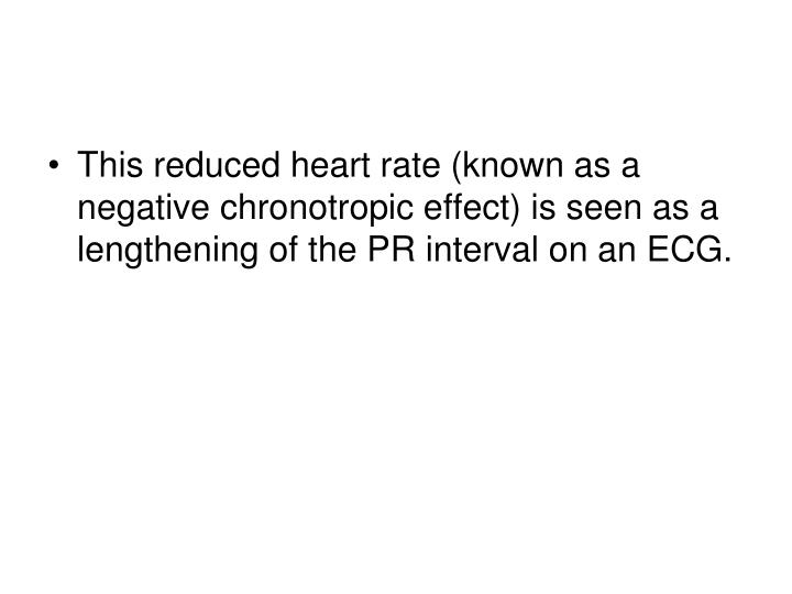 This reduced heart rate (known as a negative chronotropic effect) is seen as a lengthening of the PR interval on an ECG.