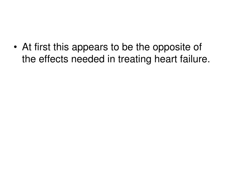 At first this appears to be the opposite of the effects needed in treating heart failure.