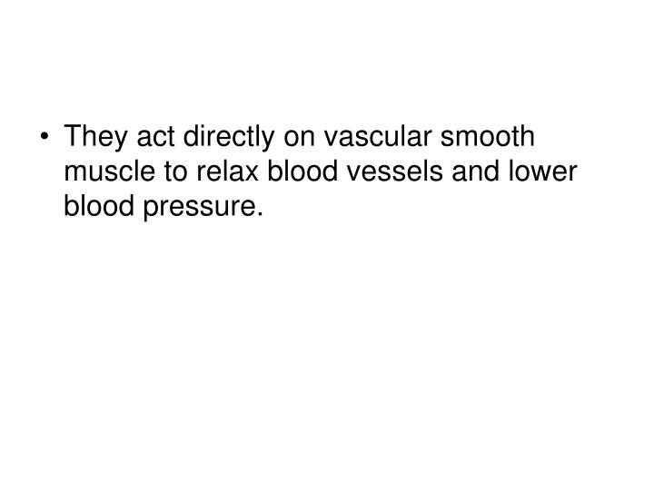 They act directly on vascular smooth muscle to relax blood vessels and lower blood pressure.