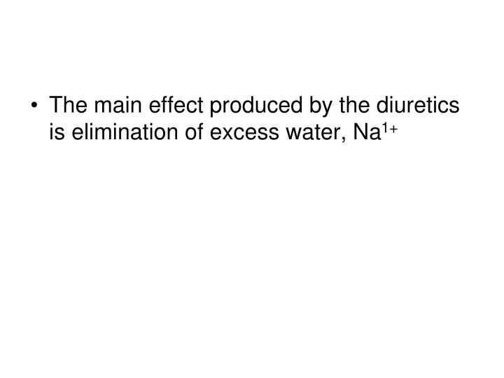 The main effect produced by the diuretics is elimination of excess water, Na