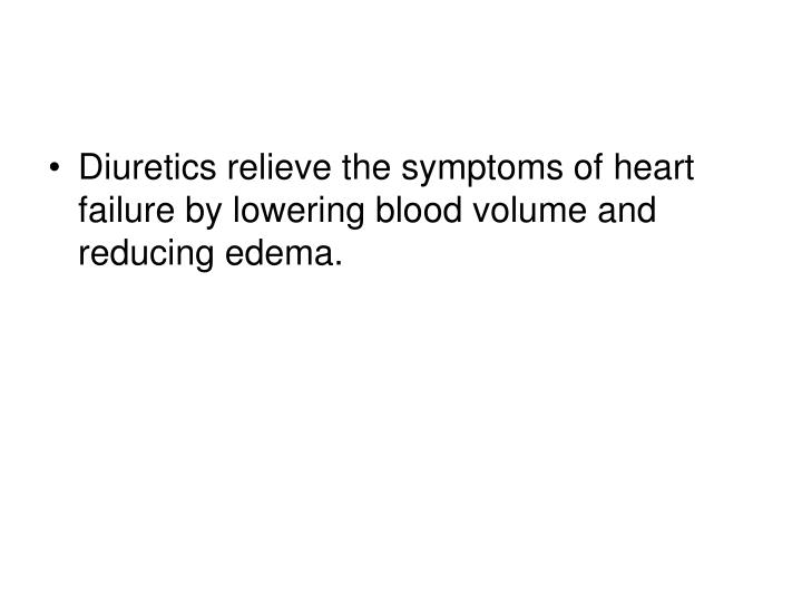 Diuretics relieve the symptoms of heart failure by lowering blood volume and reducing edema.