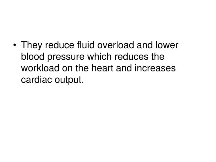 They reduce fluid overload and lower blood pressure which reduces the workload on the heart and increases cardiac output.