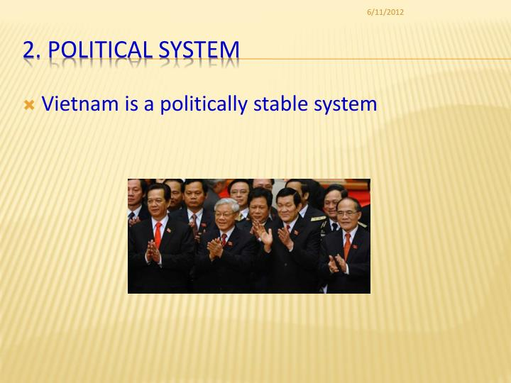 political system in vietnam The political situation in vietnam by adam fforde 14 june 2012 for vietnam, 2011 was a year of gathering and unprecedented tension the lack of reform posed major questions about the capacity of vietnam's political elite to rule the country effectively.