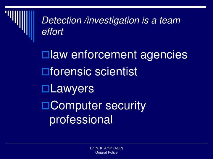 Detection /investigation is a team effort