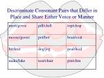 discriminate consonant pairs that differ in place and share either voice or manner