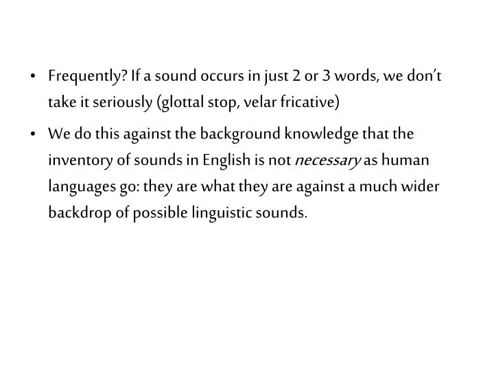 Frequently? If a sound occurs in just 2 or 3 words, we don't take it seriously (glottal stop, velar fricative)