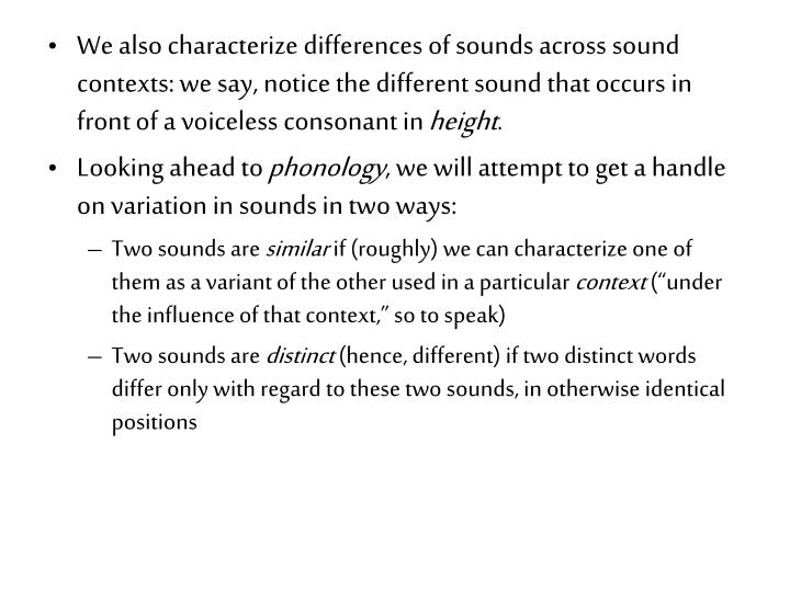 We also characterize differences of sounds across sound contexts: we say, notice the different sound that occurs in front of a voiceless consonant in
