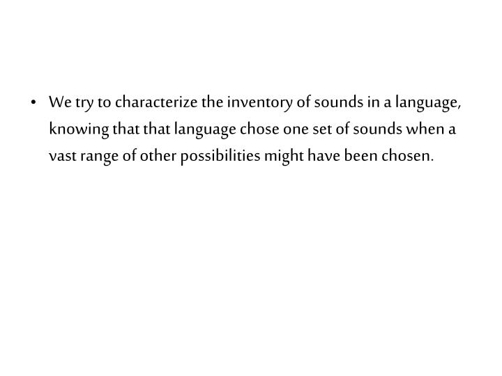 We try to characterize the inventory of sounds in a language, knowing that that language chose one set of sounds when a vast range of other possibilities might have been chosen.