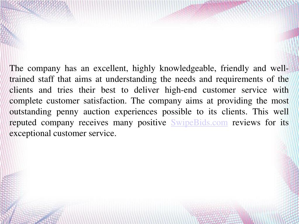 The company has an excellent, highly knowledgeable, friendly and well-trained staff that aims at understanding the needs and requirements of the clients and tries their best to deliver high-end customer service with complete customer satisfaction. The company aims at providing the most outstanding penny auction experiences possible to its clients. This well reputed company receives many positive