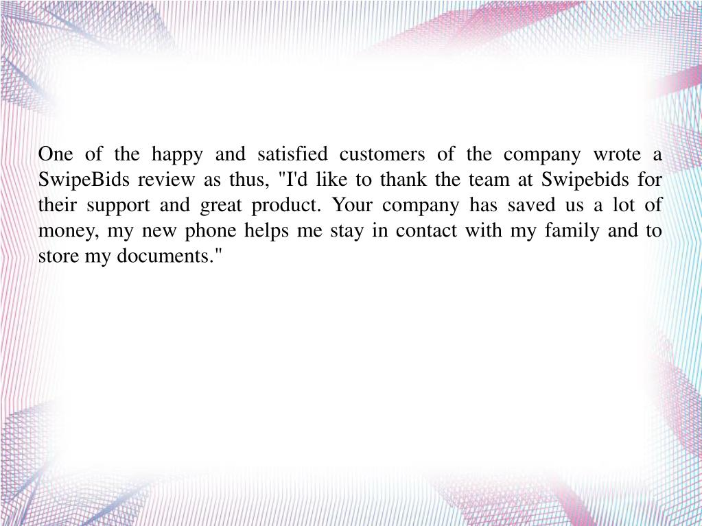 """One of the happy and satisfied customers of the company wrote a SwipeBids review as thus, """"I'd like to thank the team at Swipebids for their support and great product. Your company has saved us a lot of money, my new phone helps me stay in contact with my family and to store my documents."""""""