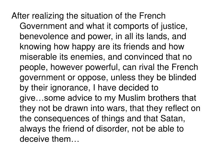 After realizing the situation of the French Government and what it comports of justice, benevolence and power, in all its lands, and knowing how happy are its friends and how miserable its enemies, and convinced that no people, however powerful, can rival the French government or oppose, unless they be blinded by their ignorance, I have decided to give…some advice to my Muslim brothers that they not be drawn into wars, that they reflect on the consequences of things and that Satan, always the friend of disorder, not be able to deceive them…