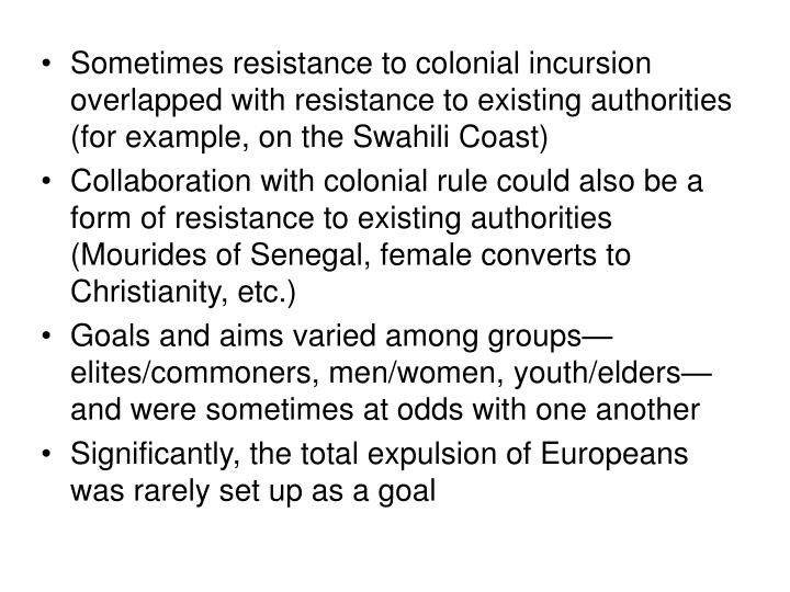 Sometimes resistance to colonial incursion overlapped with resistance to existing authorities (for example, on the Swahili Coast)