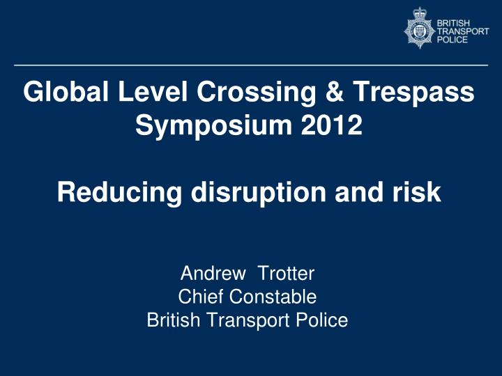 global level crossing trespass symposium 2012 reducing disruption and risk n.