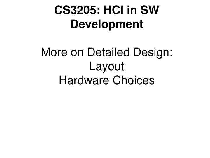 cs3205 hci in sw development more on detailed design layout hardware choices n.