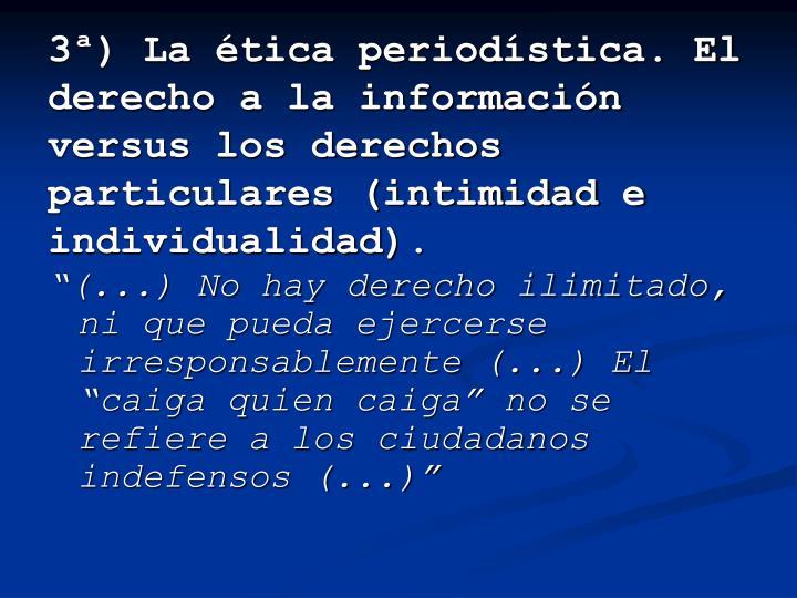3ª) La ética periodística. El derecho a la información versus los derechos particulares (intimidad e individualidad).