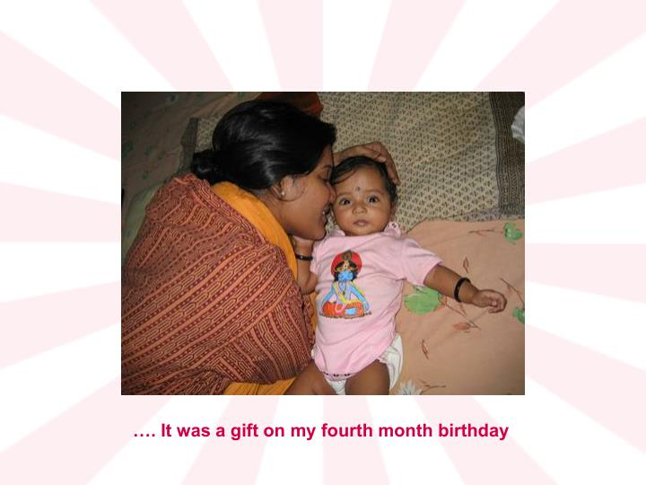 …. It was a gift on my fourth month birthday