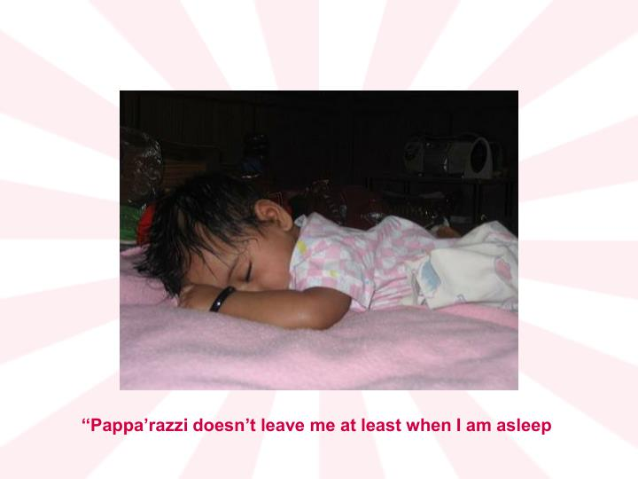 ''Pappa'razzi doesn't leave me at least when I am asleep