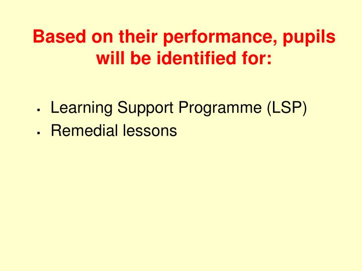 Based on their performance, pupils will be identified for: