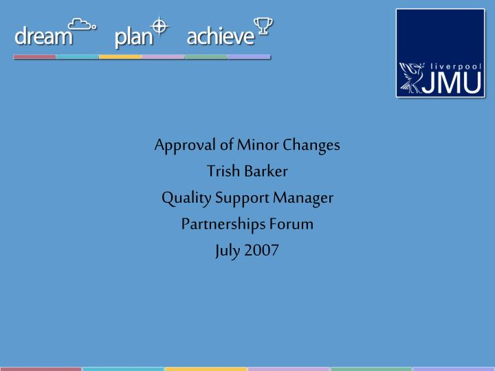 approval of minor changes trish barker quality support manager partnerships forum july 2007 n.
