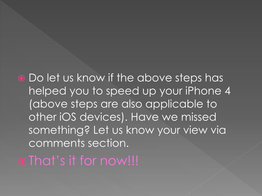 Do let us know if the above steps has helped you to speed up your iPhone 4 (above steps are also applicable to other
