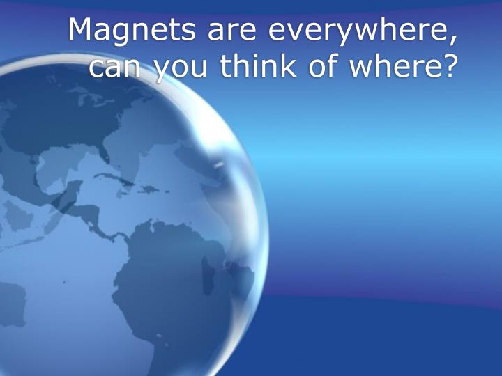 Magnets are everywhere, can you think of where?