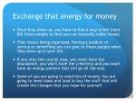 exchange that energy for money