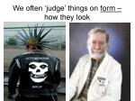 we often judge things on form how they look