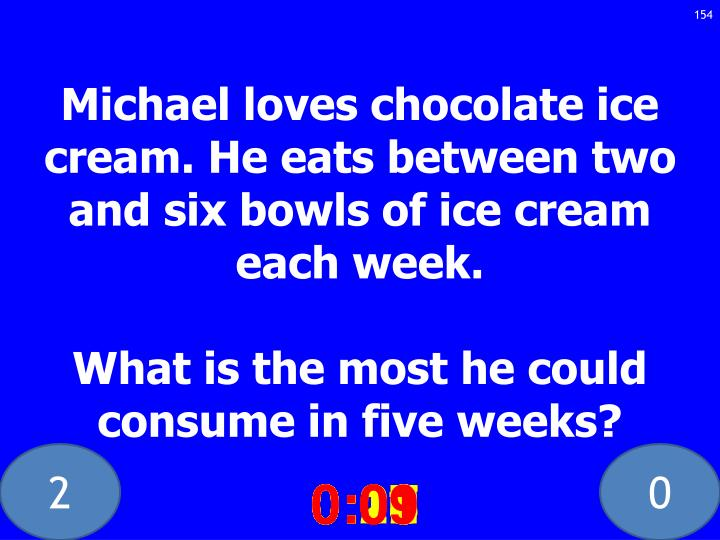 Michael loves chocolate ice cream. He eats between two and six bowls of ice cream each week.