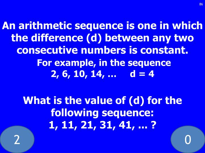 An arithmetic sequence is one in which the difference (d) between any two consecutive numbers is constant.