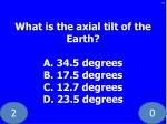 what is the axial tilt of the earth a 34 5 degrees b 17 5 degrees c 12 7 degrees d 23 5 degrees