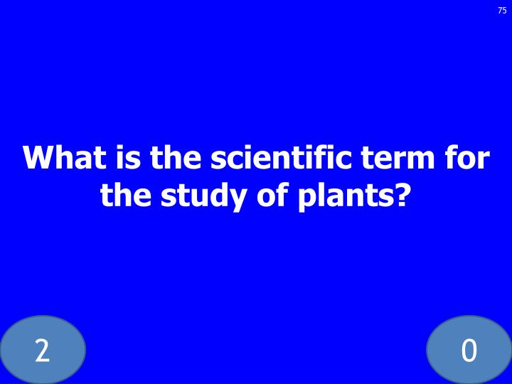 What is the scientific term for the study of plants?