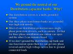 we ground the neutral of our distribution capacitor banks why