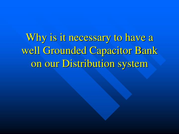 why is it necessary to have a well grounded capacitor bank on our distribution system n.