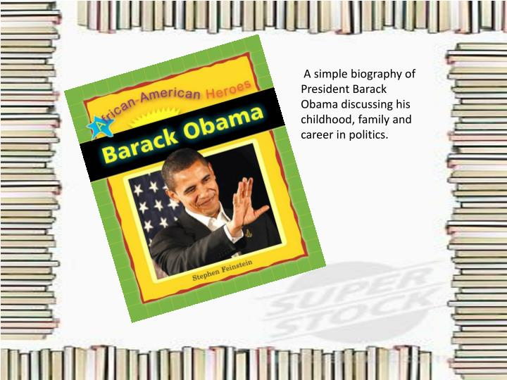 A simple biography of President Barack Obama discussing his childhood, family and career in politic...
