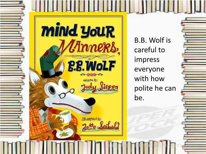 B.B. Wolf is careful to impress everyone with how polite he can be.