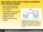 how should you test a vehicle equipped with two batteries