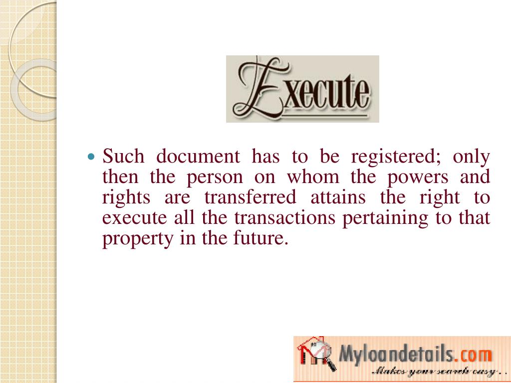 Such document has to be registered; only then the person on whom the powers and rights are transferred attains the right to execute all the transactions pertaining to that property in the future.