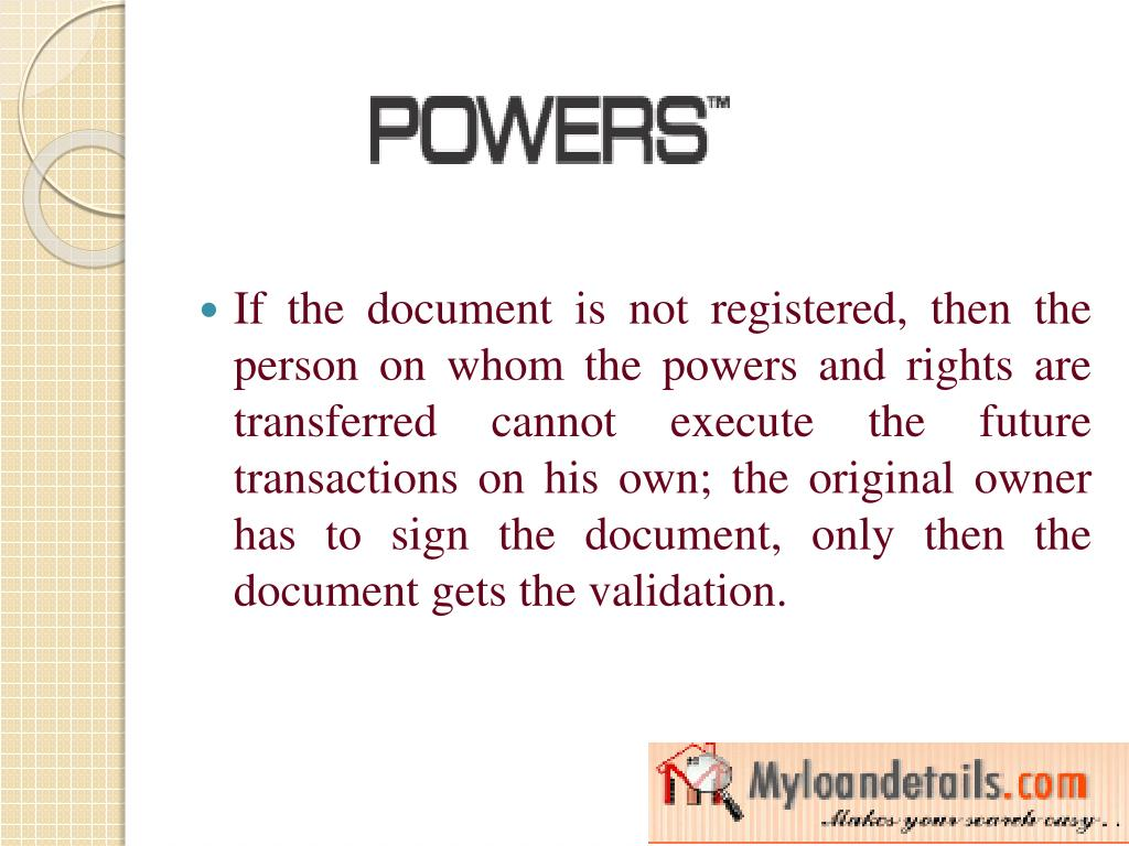 If the document is not registered, then the person on whom the powers and rights are transferred cannot execute the future transactions on his own; the original owner has to sign the document, only then the document gets the validation.