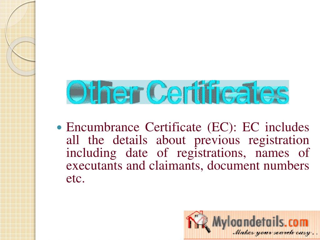 Encumbrance Certificate (EC): EC includes all the details about previous registration including date of registrations, names of executants and claimants, document numbers etc.
