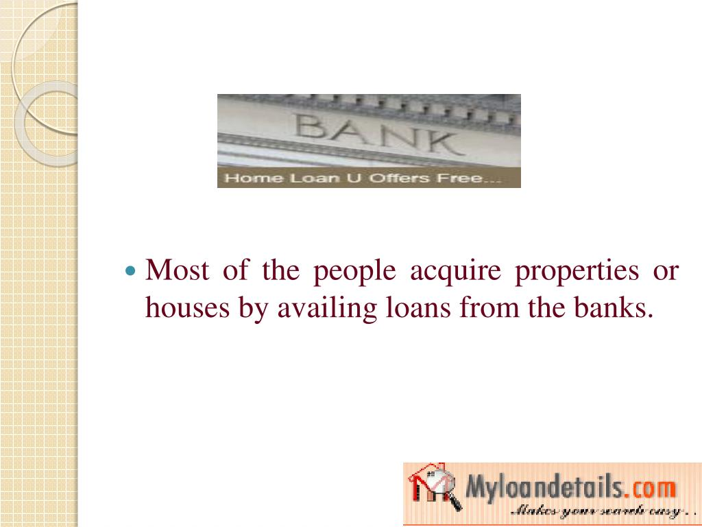 Most of the people acquire properties or houses by availing loans from the banks.