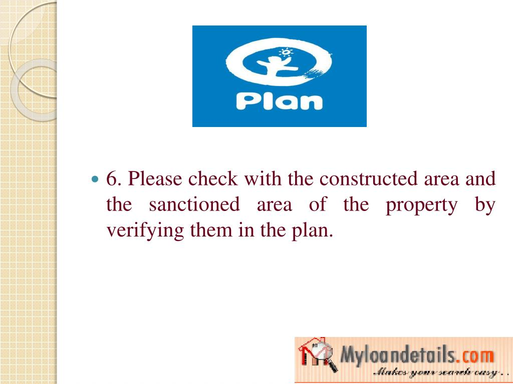 6. Please check with the constructed area and the sanctioned area of the property by verifying them in the plan.