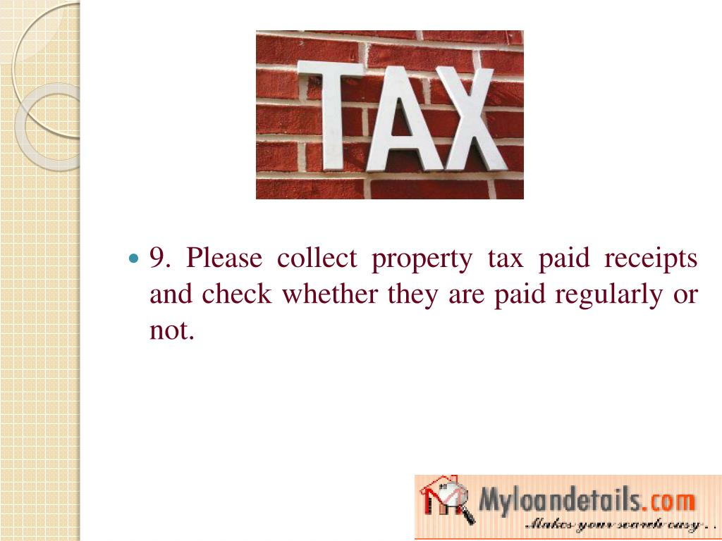9. Please collect property tax paid receipts and check whether they are paid regularly or not.
