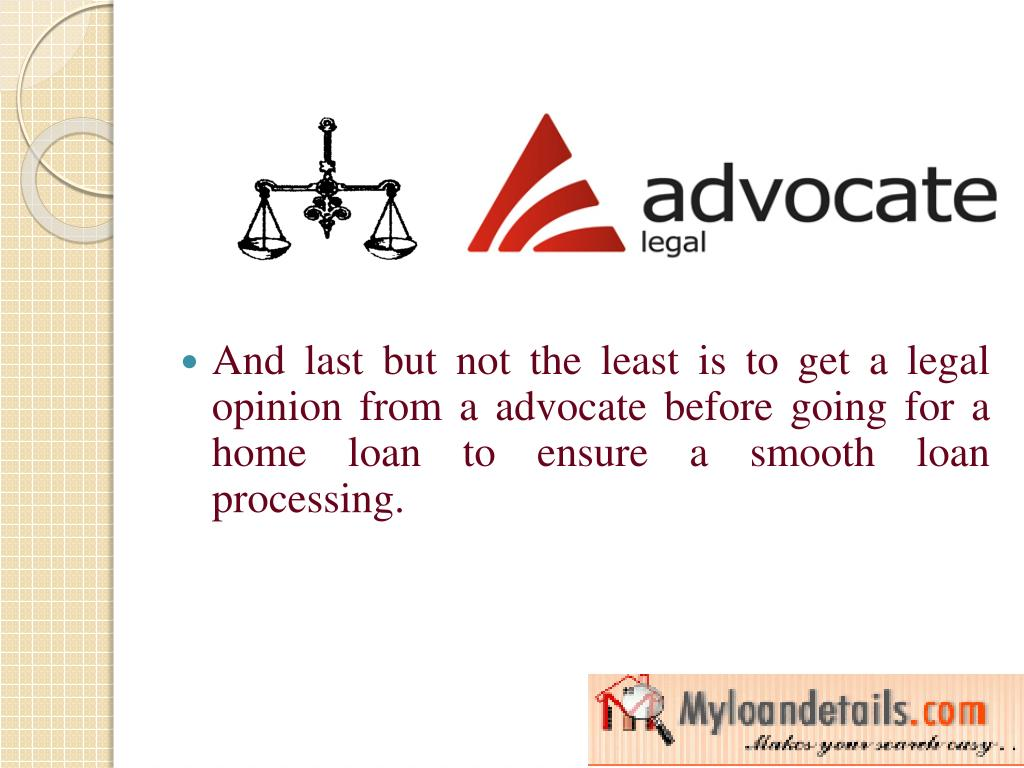 And last but not the least is to get a legal opinion from a advocate before going for a home loan to ensure a smooth loan processing.